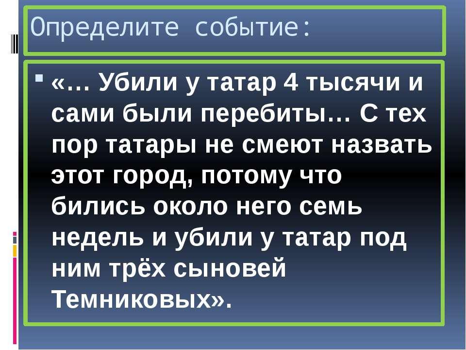 Определите событие: «… Убили у татар 4 тысячи и сами были перебиты… С тех пор...