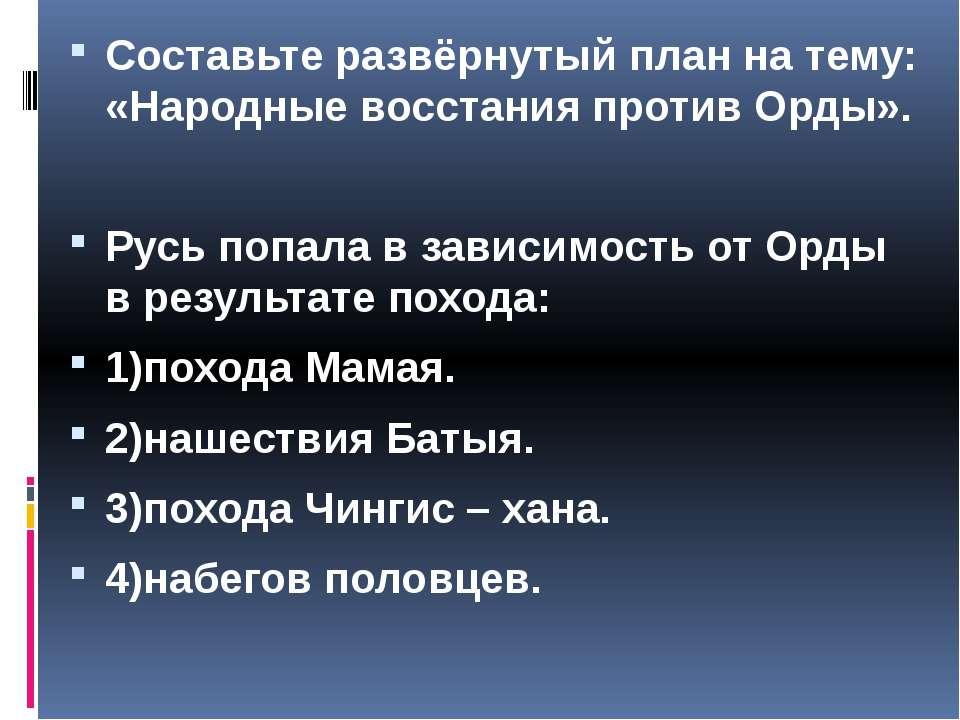 Составьте развёрнутый план на тему: «Народные восстания против Орды». Русь по...