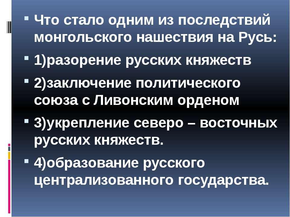 Что стало одним из последствий монгольского нашествия на Русь: 1)разорение ру...