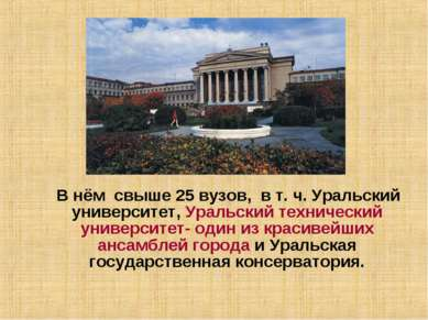 В нём свыше 25 вузов, в т. ч. Уральский университет, Уральский технический ун...