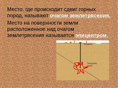 Место, где происходит сдвиг горных пород, называют очагом землетрясения. Мест...