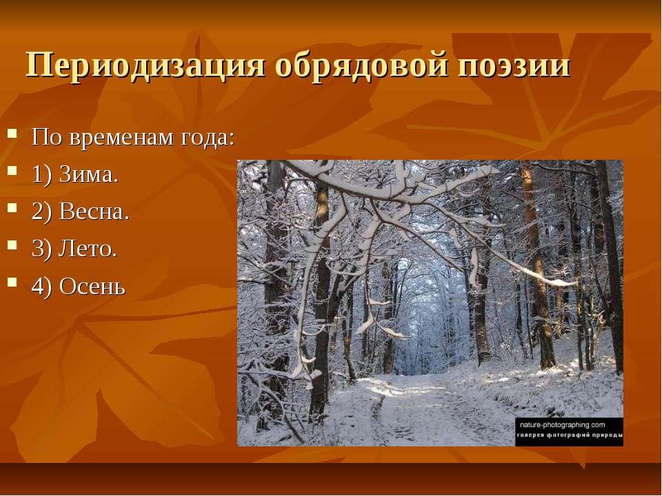 Периодизация обрядовой поэзии По временам года: 1) Зима. 2) Весна. 3) Лето. 4...