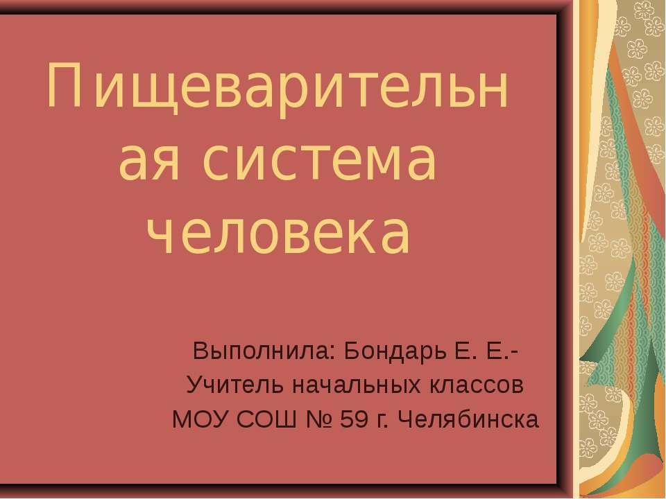 Пищеварительная система человека Выполнила: Бондарь Е. Е.- Учитель начальных ...
