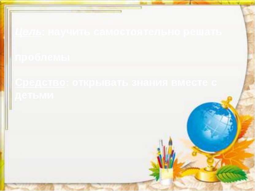 Цель: научить самостоятельно решать проблемы Средство: открывать знания вмест...