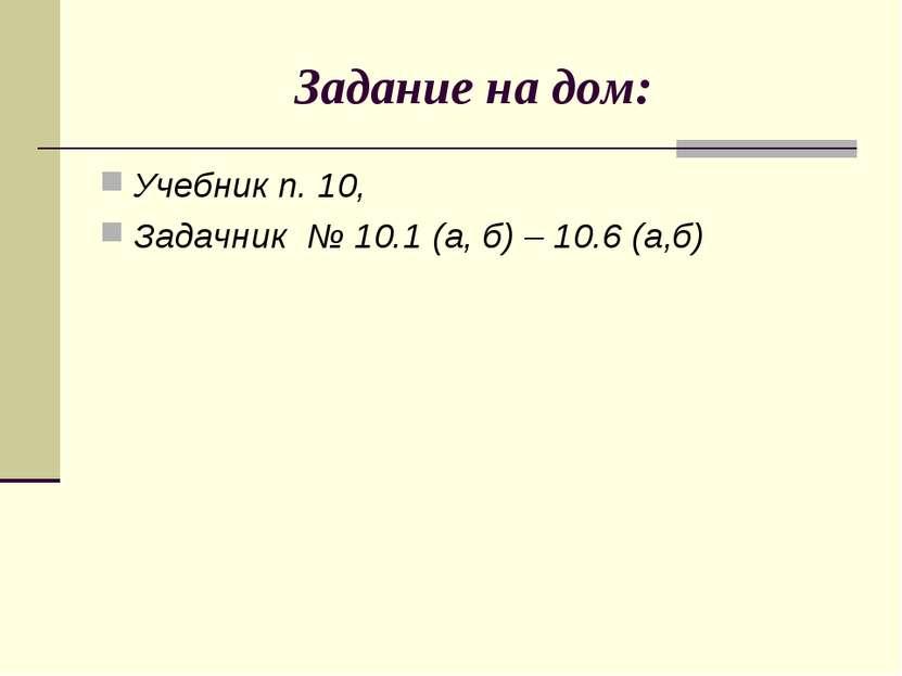Задание на дом: Учебник п. 10, Задачник № 10.1 (а, б) – 10.6 (а,б)