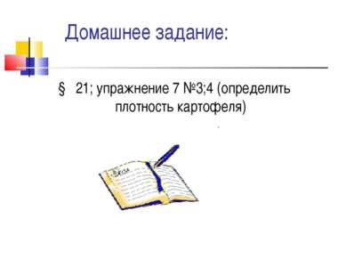 Домашнее задание: § 21; упражнение 7 №3;4 (определить плотность картофеля)