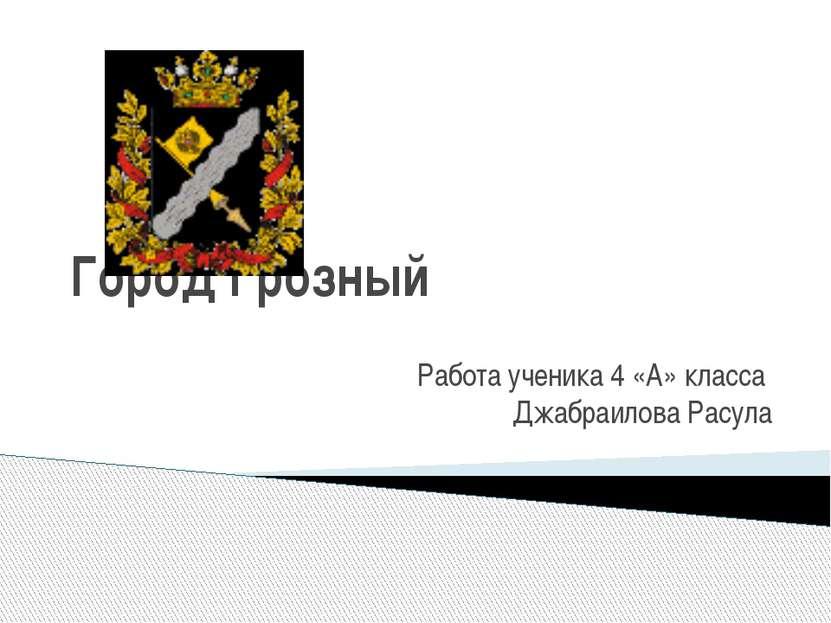Город Грозный Работа ученика 4 «А» класса Джабраилова Расула
