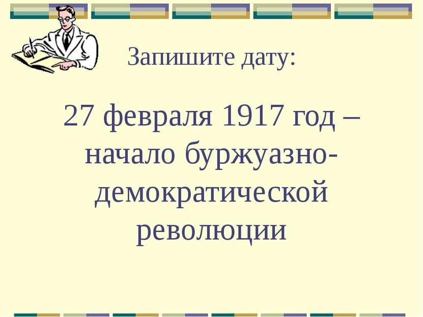 Запишите дату: 27 февраля 1917 год – начало буржуазно-демократической революции