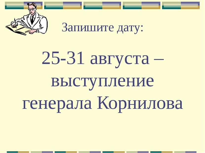 Запишите дату: 25-31 августа – выступление генерала Корнилова