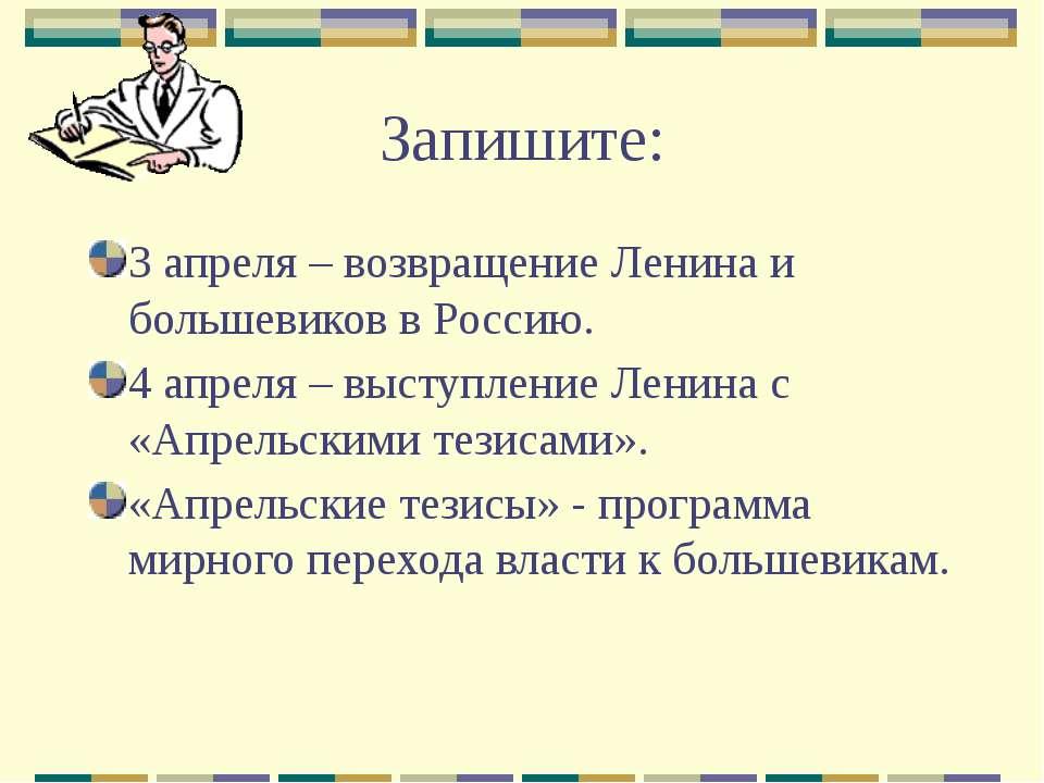 Запишите: 3 апреля – возвращение Ленина и большевиков в Россию. 4 апреля – вы...