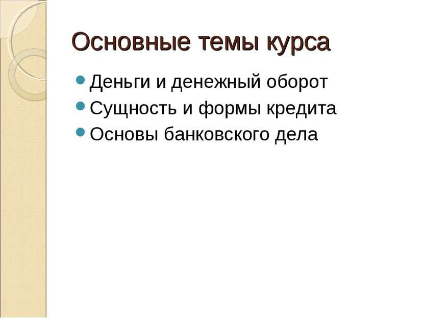 Основные темы курса Деньги и денежный оборот Сущность и формы кредита Основы ...
