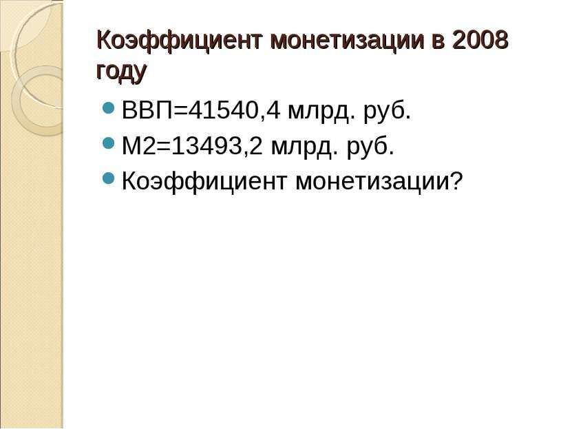 Коэффициент монетизации в 2008 году ВВП=41540,4 млрд. руб. М2=13493,2 млрд. р...