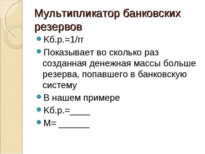 Мультипликатор банковских резервов Kб.р.=1/rr Показывает во сколько раз созда...