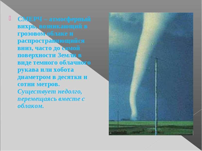 СМЕРЧ – атмосферный вихрь, возникающий в грозовом облаке и распространяющийся...