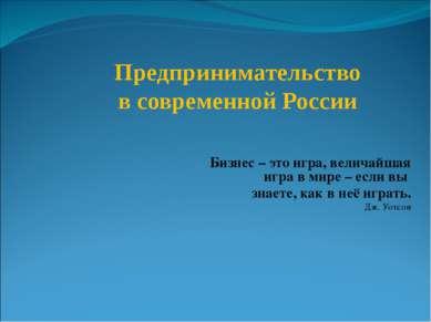 Предпринимательство в современной России Бизнес – это игра, величайшая игра в...
