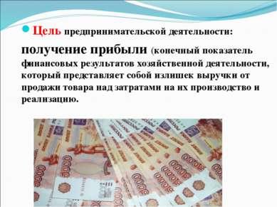 Цель предпринимательской деятельности: получение прибыли (конечный показатель...