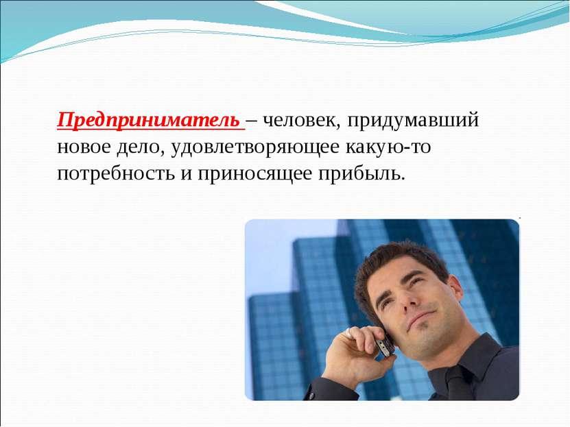Предприниматель – человек, придумавший новое дело, удовлетворяющее какую-то п...
