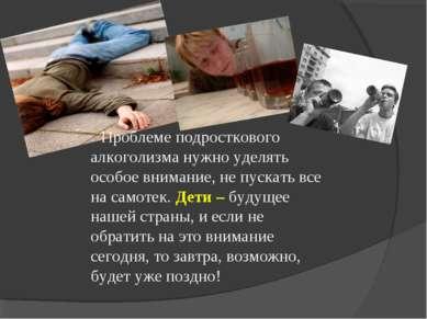 Проблеме подросткового алкоголизма нужно уделять особое внимание, не пускать ...
