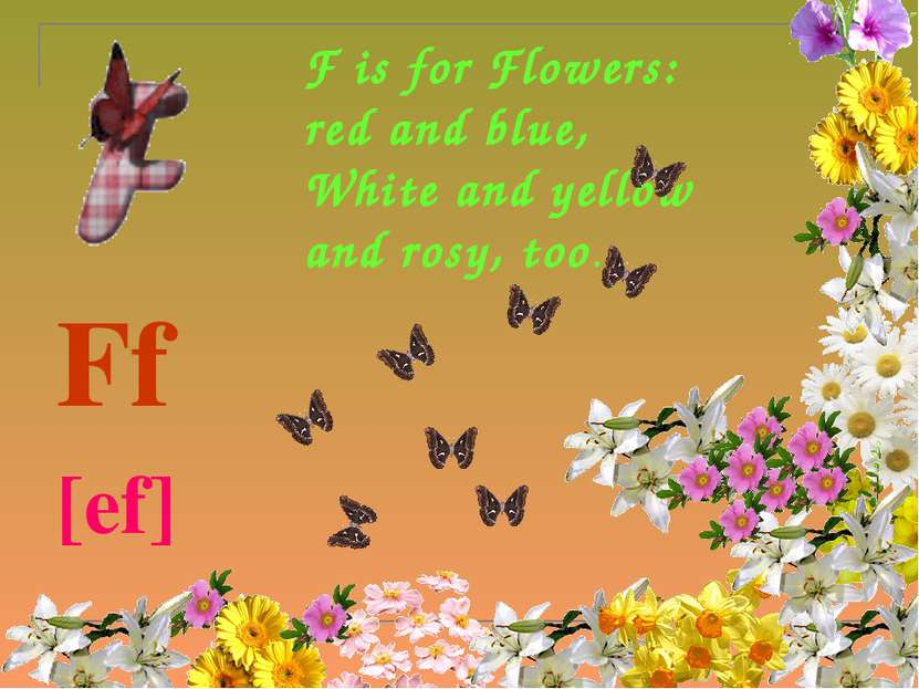 F is for Flowers: red and blue, White and yellow and rosy, too. Ff [ef]