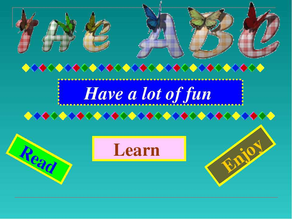 Have a lot of fun Learn Enjoy Read