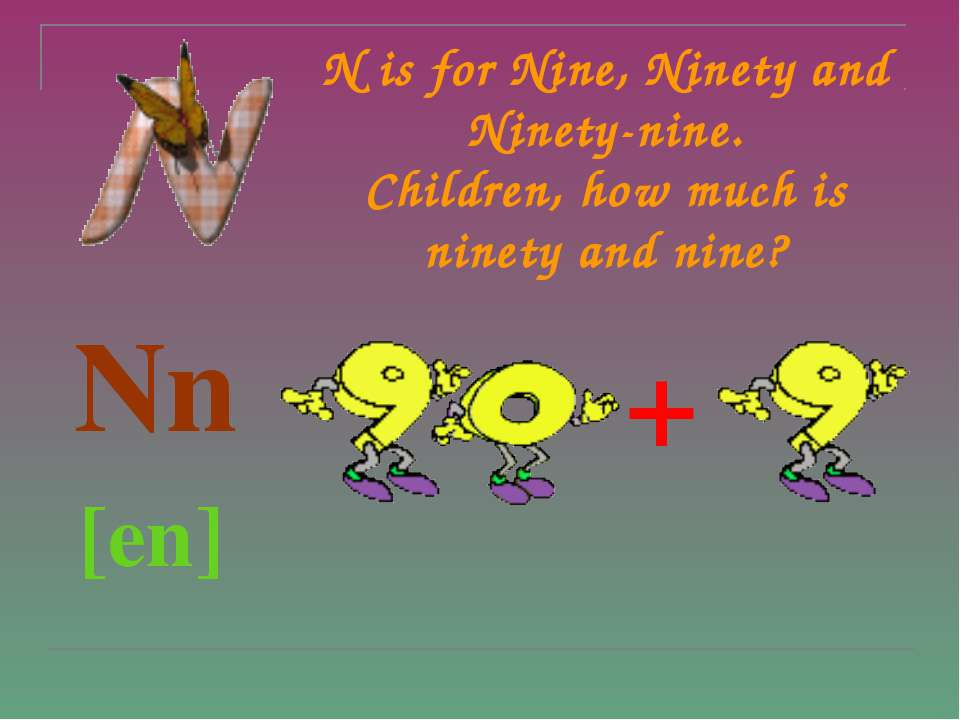 N is for Nine, Ninety and Ninety-nine. Children, how much is ninety and nine?...