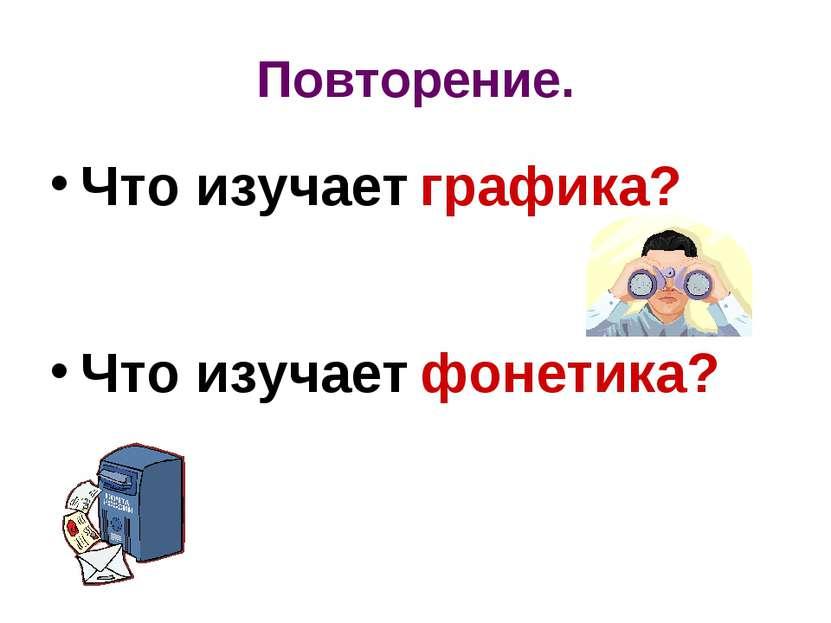 Повторение. Что изучает графика? Что изучает фонетика?