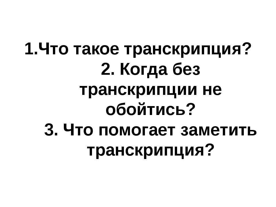 1.Что такое транскрипция? 2. Когда без транскрипции не обойтись? 3. Что помог...