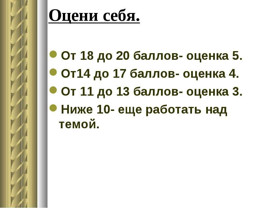 Оцени себя. От 18 до 20 баллов- оценка 5. От14 до 17 баллов- оценка 4. От 11 ...