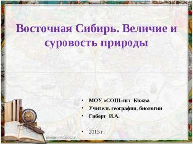 Восточная Сибирь. Величие и суровость природы МОУ «СОШ»пгт Кожва Учитель геог...