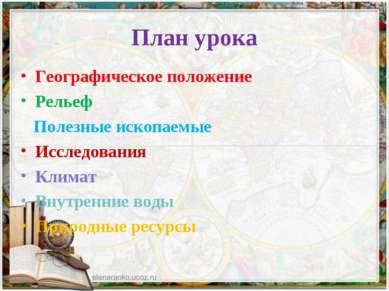 План урока Географическое положение Рельеф Полезные ископаемые Исследования К...