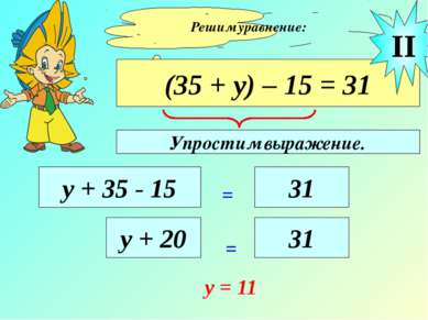 Решим уравнение: (35 + у) – 15 = 31 у + 35 - 15 = 31 II у + 20 = 31 y = 11 Уп...