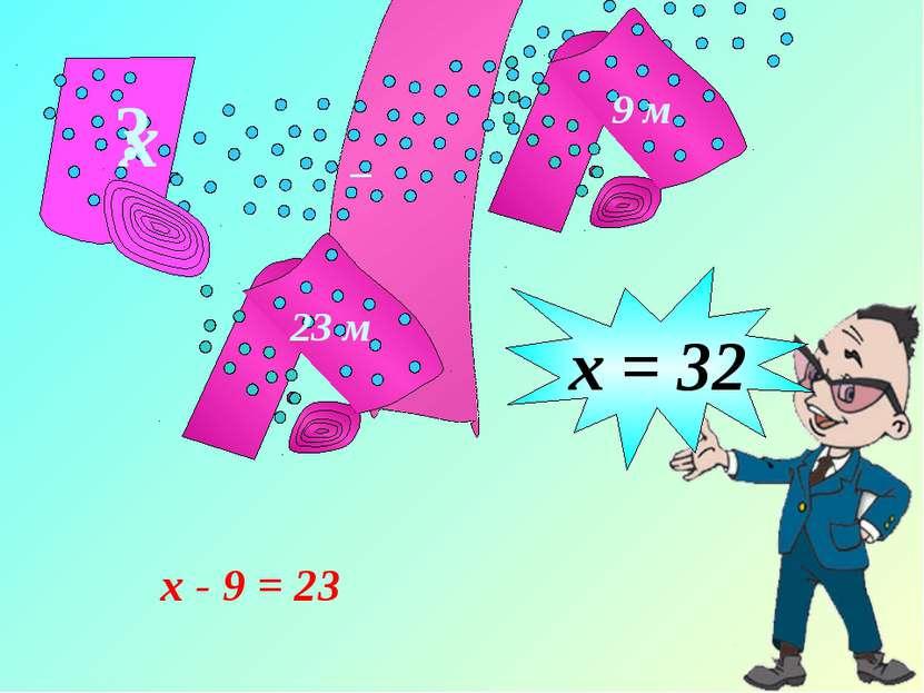 9 м 23 м ? х _ х - 9 = 23 х = 32