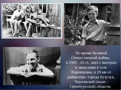 Во время Великой Отечественной войны, в 1941 - 43 гг., жил с матерью в эвакуа...