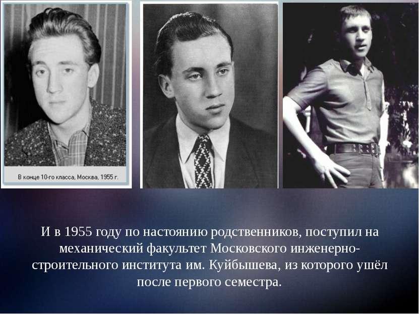 И в 1955 году по настоянию родственников, поступил на механический факультет ...