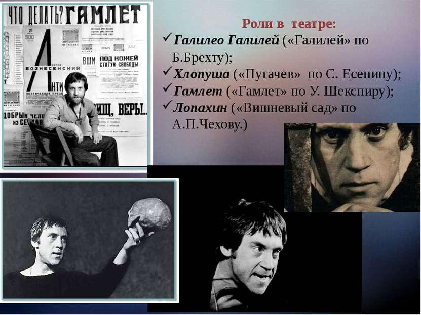 Роли в театре: Галилео Галилей («Галилей» по Б.Брехту); Хлопуша («Пугачев» по...