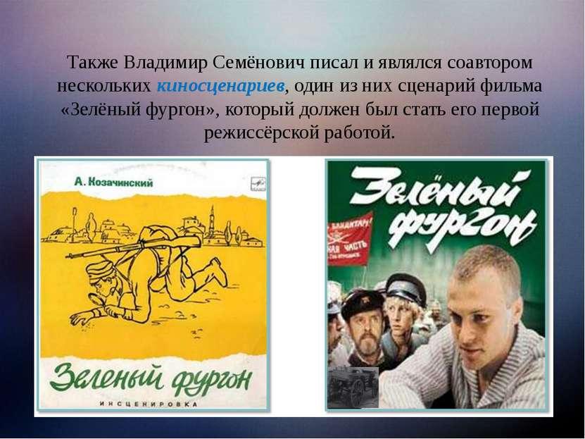 Также Владимир Семёнович писал и являлся соавтором нескольких киносценариев, ...