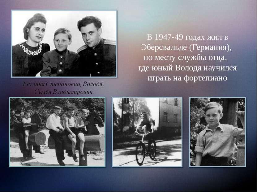 В 1947-49 годах жил в Эберсвальде (Германия), по месту службы отца, где юный ...