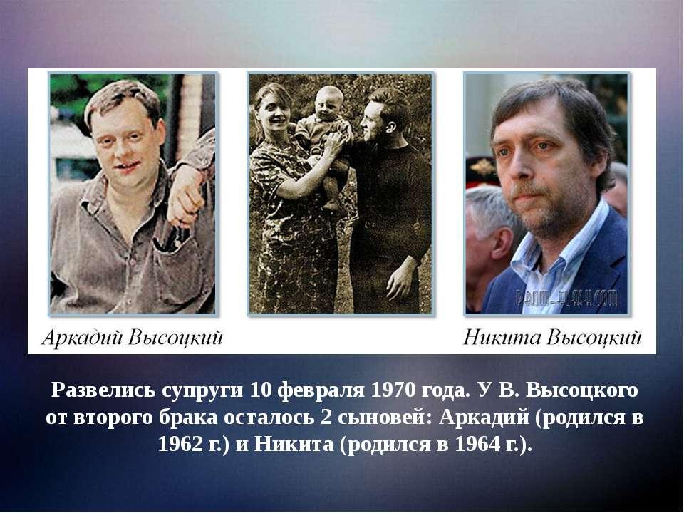 Развелись супруги 10 февраля 1970 года. У В. Высоцкого от второго брака остал...
