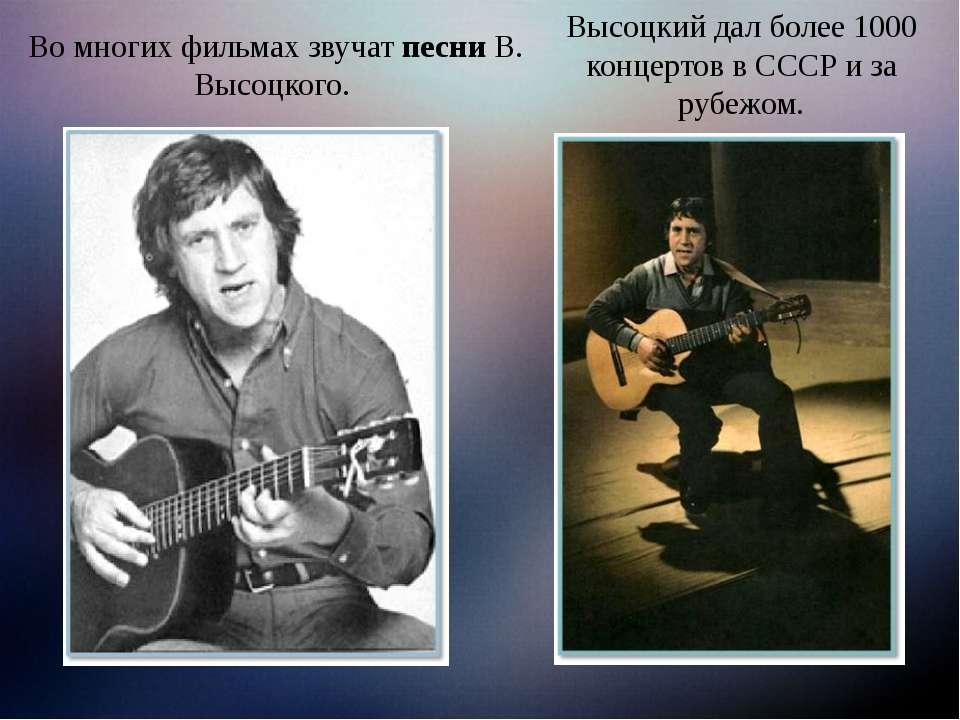 Во многих фильмах звучат песни В. Высоцкого. Высоцкий дал более 1000 концерто...