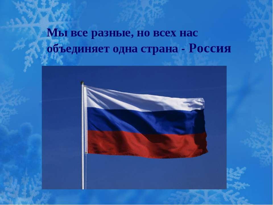 Мы все разные, но всех нас объединяет одна страна - Россия