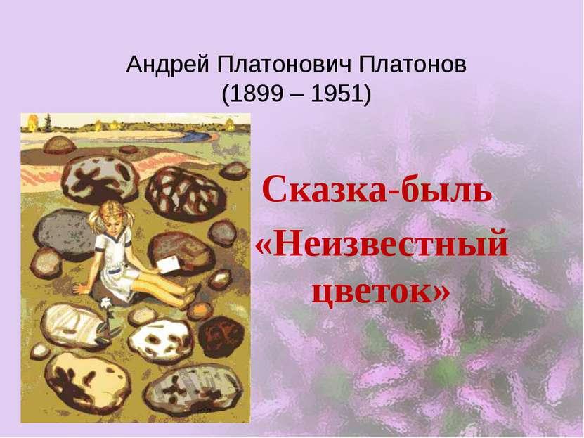 Андрей Платонович Платонов (1899 – 1951) Сказка-быль «Неизвестный цветок»