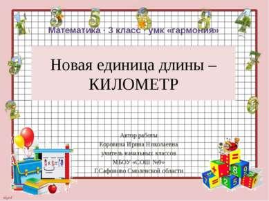Новая единица длины – КИЛОМЕТР Автор работы Коровина Ирина Николаевна учитель...