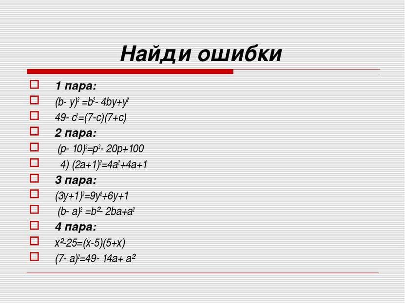 Найди ошибки 1 пара: (b- y)2 =b2- 4bу+у2 49- с2=(7-c)(7+с) 2 пара: (р- 10)2=р...