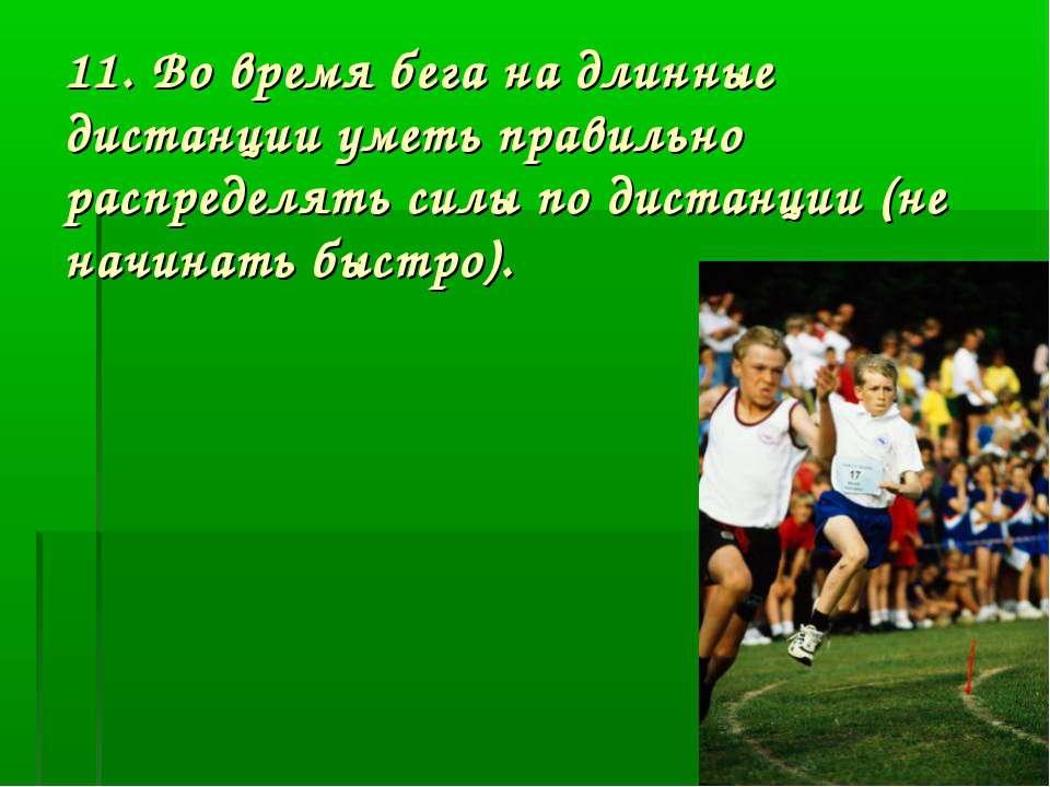 11. Во время бега на длинные дистанции уметь правильно распределять силы по д...