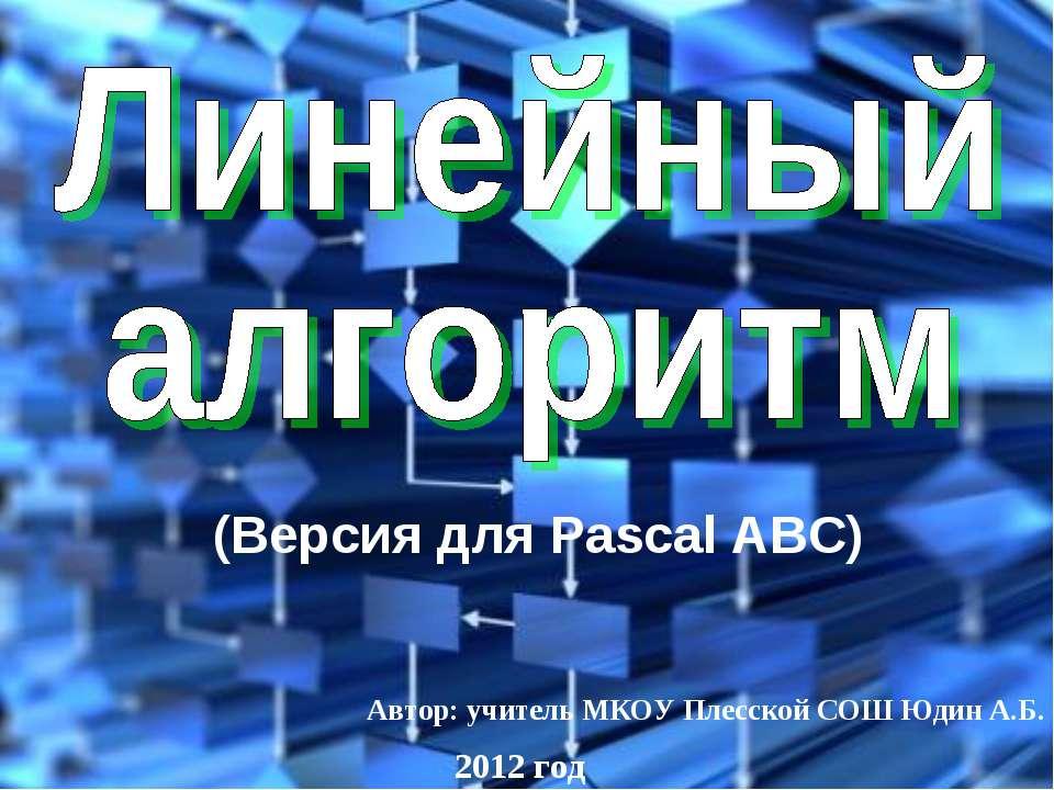 Автор: учитель МКОУ Плесской СОШ Юдин А.Б. 2012 год (Версия для Pascal ABC)