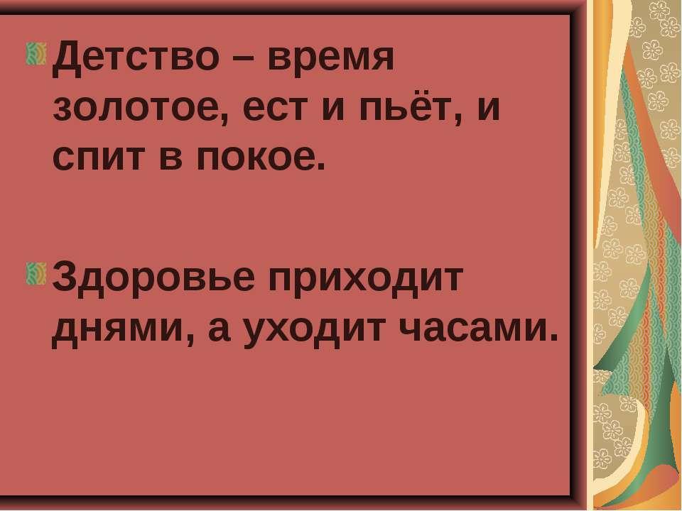 Детство – время золотое, ест и пьёт, и спит в покое. Здоровье приходит днями,...