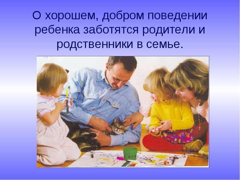 О хорошем, добром поведении ребенка заботятся родители и родственники в семье.
