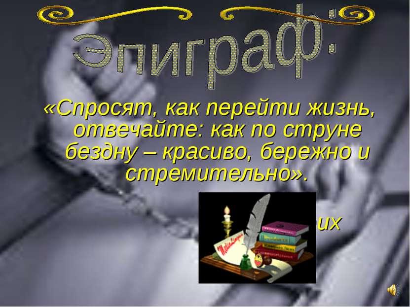 «Спросят, как перейти жизнь, отвечайте: как по струне бездну – красиво, береж...