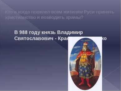 Кто и когда повелел всем жителям Руси принять христианство и возводить храмы?...