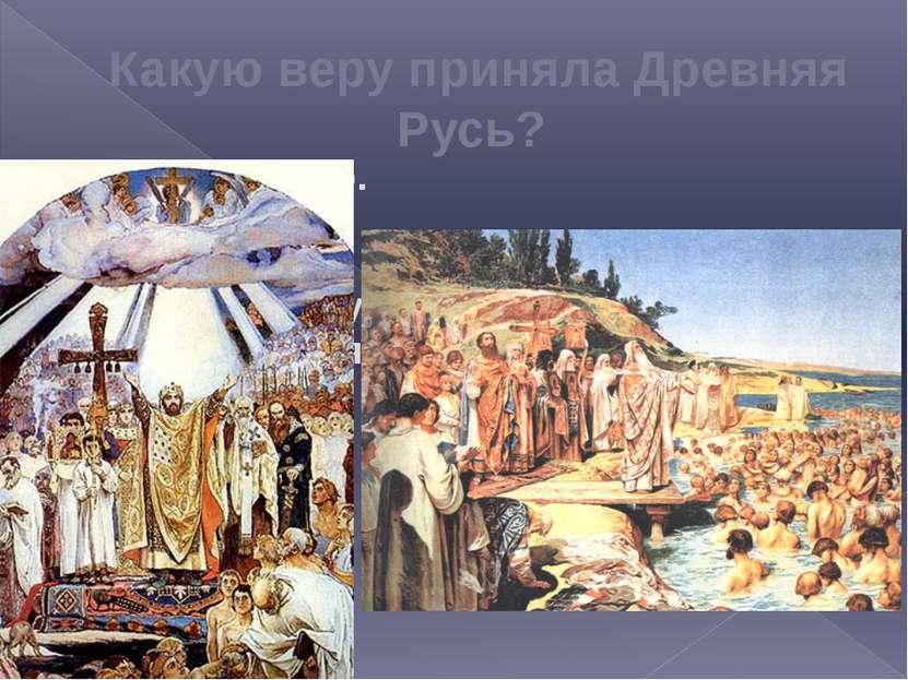 Какую веру приняла Древняя Русь? Христианство. Почему? В едином государстве с...
